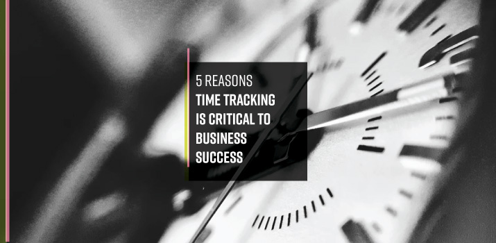 5 Reasons Time Tracking is Critical to Business Success